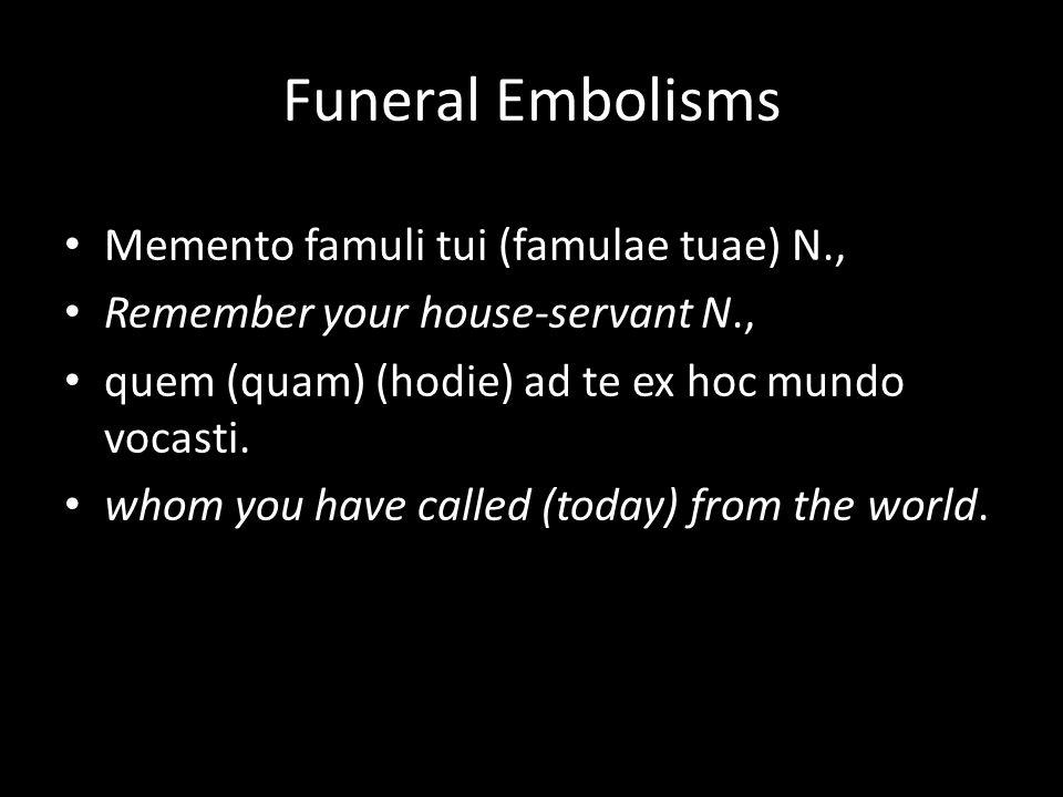 Funeral Embolisms Memento famuli tui (famulae tuae) N., Remember your house-servant N., quem (quam) (hodie) ad te ex hoc mundo vocasti.