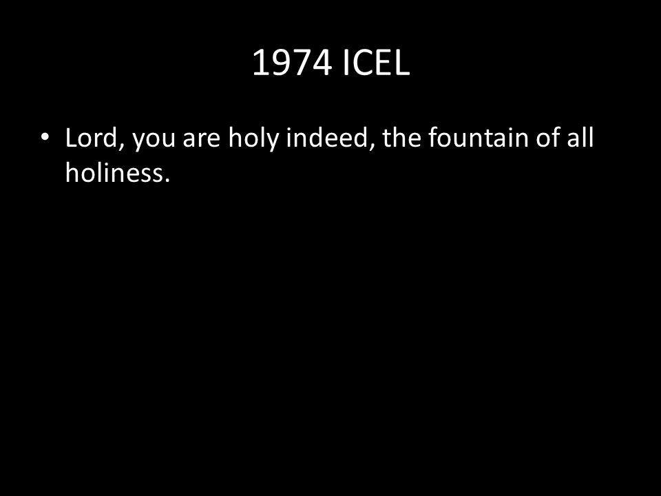 1974 ICEL Lord, you are holy indeed, the fountain of all holiness.