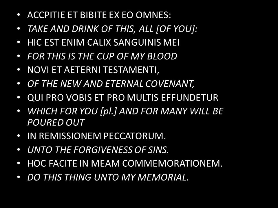 ACCPITIE ET BIBITE EX EO OMNES: TAKE AND DRINK OF THIS, ALL [OF YOU]: HIC EST ENIM CALIX SANGUINIS MEI FOR THIS IS THE CUP OF MY BLOOD NOVI ET AETERNI TESTAMENTI, OF THE NEW AND ETERNAL COVENANT, QUI PRO VOBIS ET PRO MULTIS EFFUNDETUR WHICH FOR YOU [pl.] AND FOR MANY WILL BE POURED OUT IN REMISSIONEM PECCATORUM.