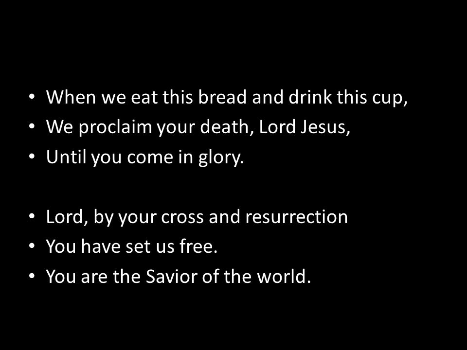 When we eat this bread and drink this cup, We proclaim your death, Lord Jesus, Until you come in glory.