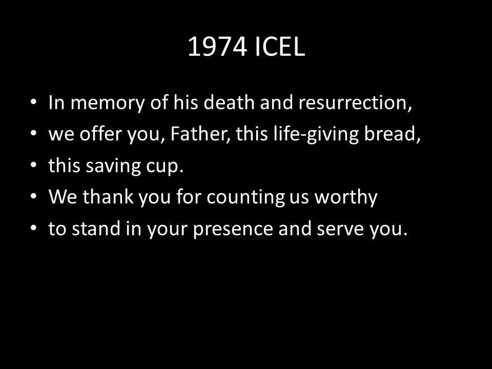 1974 ICEL In memory of his death and resurrection, we offer you, Father, this life-giving bread, this saving cup.