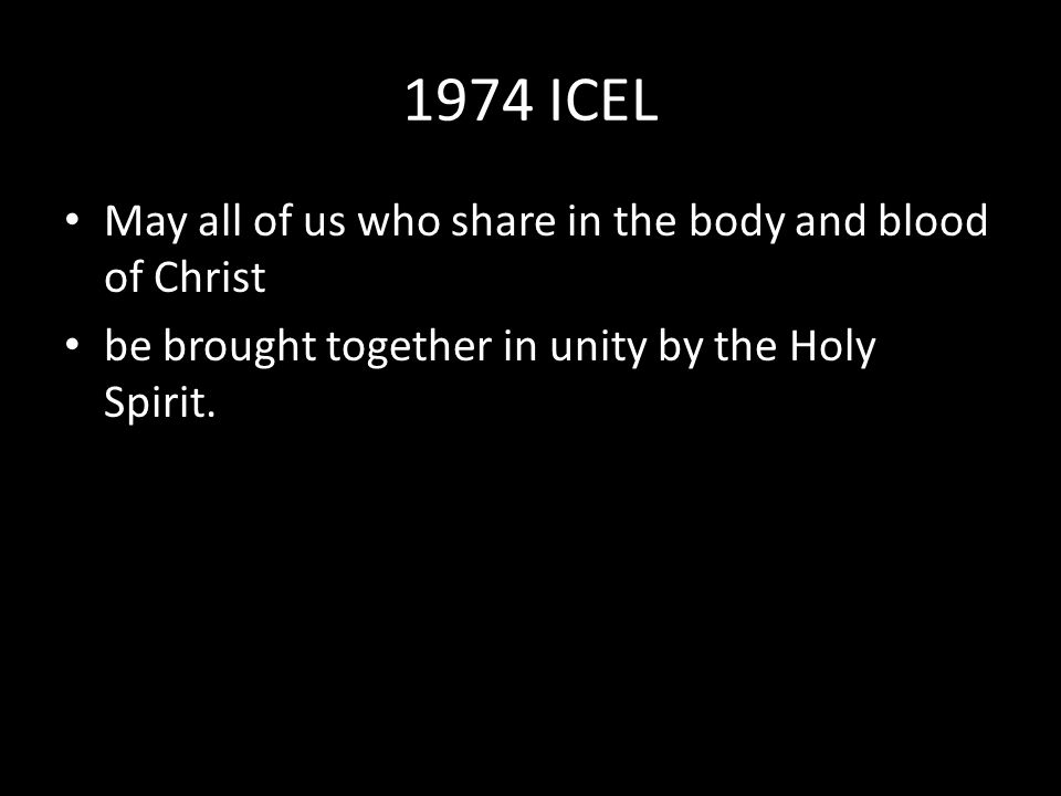 1974 ICEL May all of us who share in the body and blood of Christ be brought together in unity by the Holy Spirit.