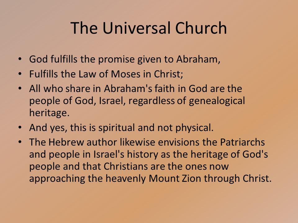 The Universal Church God fulfills the promise given to Abraham, Fulfills the Law of Moses in Christ; All who share in Abraham s faith in God are the people of God, Israel, regardless of genealogical heritage.