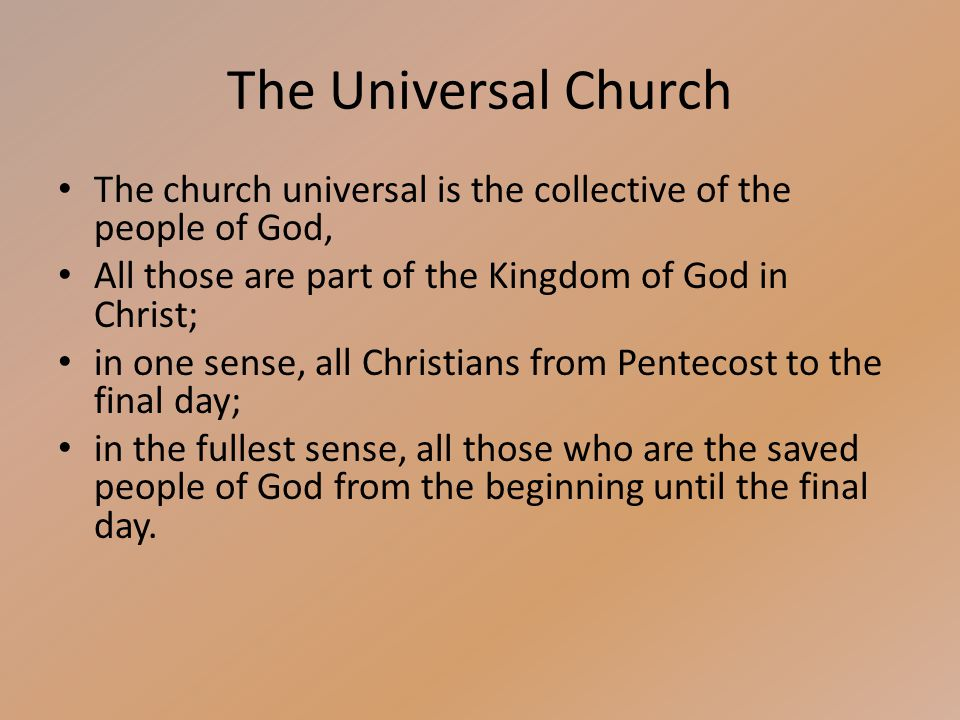 The Universal Church The church universal is the collective of the people of God, All those are part of the Kingdom of God in Christ; in one sense, all Christians from Pentecost to the final day; in the fullest sense, all those who are the saved people of God from the beginning until the final day.