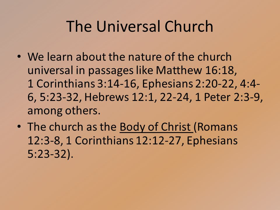 The Universal Church We learn about the nature of the church universal in passages like Matthew 16:18, 1 Corinthians 3:14-16, Ephesians 2:20-22, 4:4- 6, 5:23-32, Hebrews 12:1, 22-24, 1 Peter 2:3-9, among others.