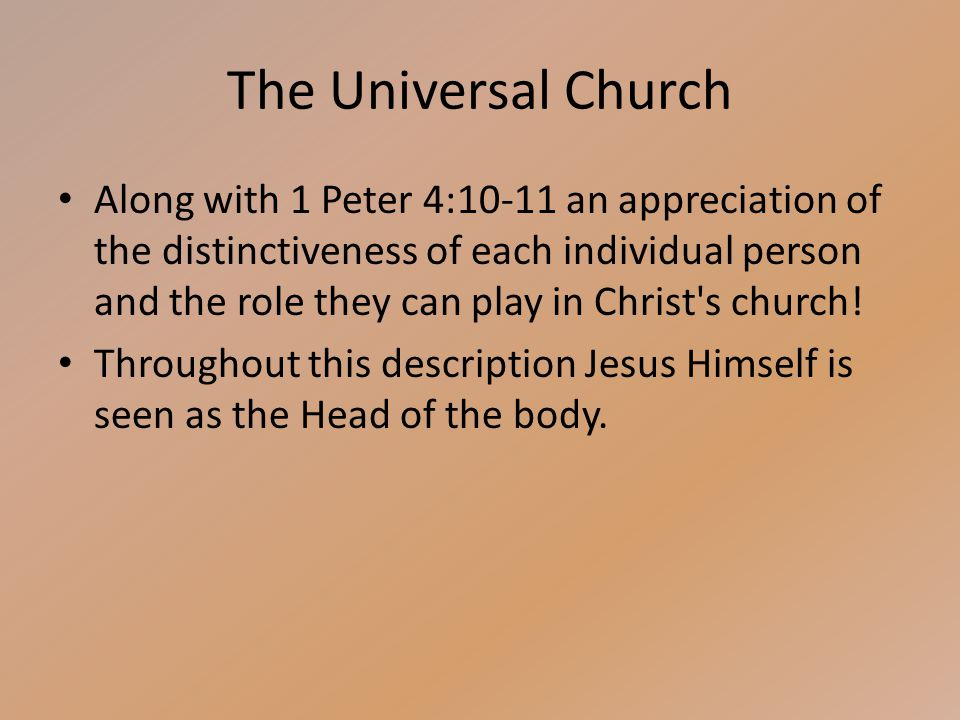 The Universal Church Along with 1 Peter 4:10-11 an appreciation of the distinctiveness of each individual person and the role they can play in Christ s church.