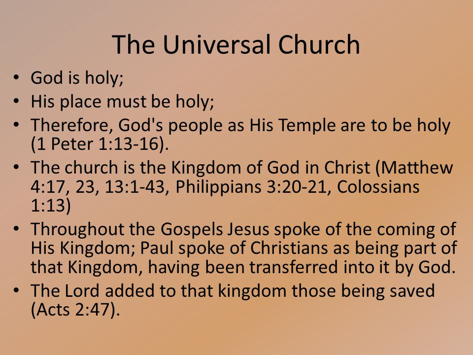 The Universal Church God is holy; His place must be holy; Therefore, God s people as His Temple are to be holy (1 Peter 1:13-16).