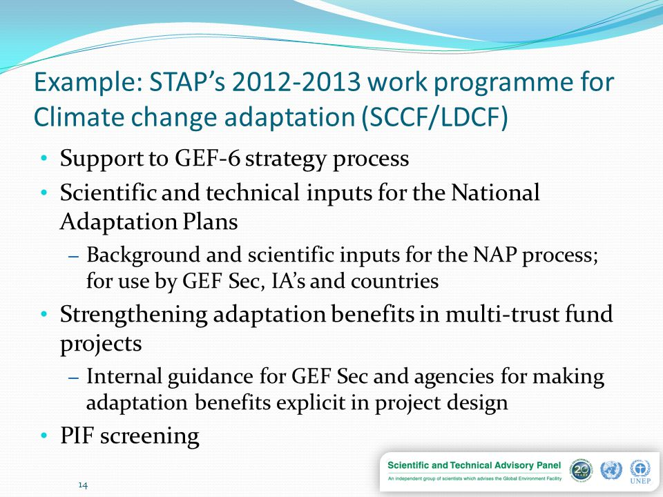 Example: STAP's 2012-2013 work programme for Climate change adaptation (SCCF/LDCF) Support to GEF-6 strategy process Scientific and technical inputs for the National Adaptation Plans – Background and scientific inputs for the NAP process; for use by GEF Sec, IA's and countries Strengthening adaptation benefits in multi-trust fund projects – Internal guidance for GEF Sec and agencies for making adaptation benefits explicit in project design PIF screening 14