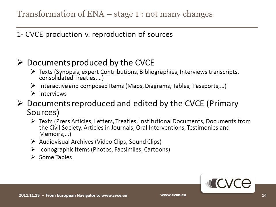  Documents produced by the CVCE  Texts (Synopsis, expert Contributions, Bibliographies, Interviews transcripts, consolidated Treaties,…)  Interactive and composed Items (Maps, Diagrams, Tables, Passports,…)  Interviews  Documents reproduced and edited by the CVCE (Primary Sources)  Texts (Press Articles, Letters, Treaties, Institutional Documents, Documents from the Civil Society, Articles in Journals, Oral Interventions, Testimonies and Memoirs,…)  Audiovisual Archives (Video Clips, Sound Clips)  Iconographic Items (Photos, Facsimiles, Cartoons)  Some Tables www.cvce.eu 142011.11.23 - From European Navigator to www.cvce.eu Transformation of ENA – stage 1 : not many changes 1- CVCE production v.