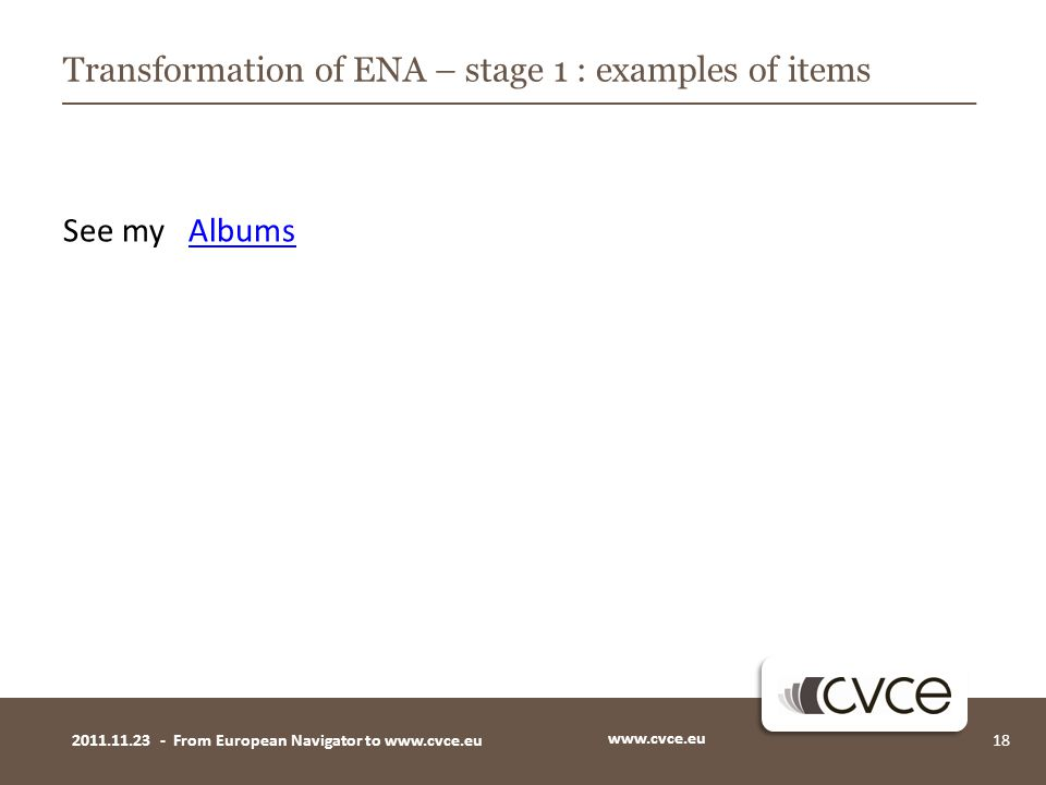 See my AlbumsAlbums www.cvce.eu 182011.11.23 - From European Navigator to www.cvce.eu Transformation of ENA – stage 1 : examples of items