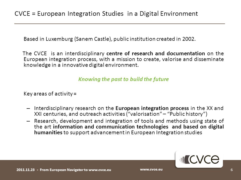 Based in Luxemburg (Sanem Castle), public institution created in 2002. The CVCE is an interdisciplinary centre of research and documentation on the Eu