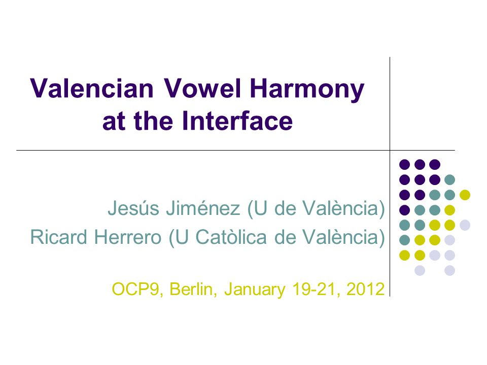 Valencian Vowel Harmony at the Interface Jesús Jiménez (U de València) Ricard Herrero (U Catòlica de València) OCP9, Berlin, January 19-21, 2012