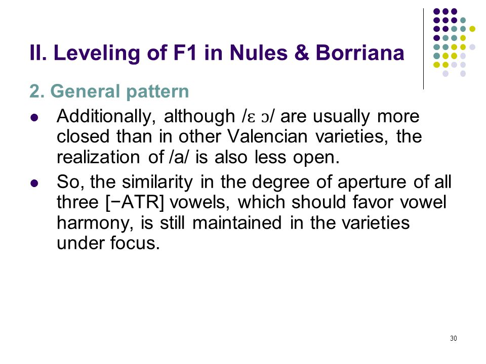 29 II. Leveling of F1 in Nules & Borriana 2. General pattern The realization of / ɛ a ɔ / in monosyllabic words in Nules and Borriana reflects this co