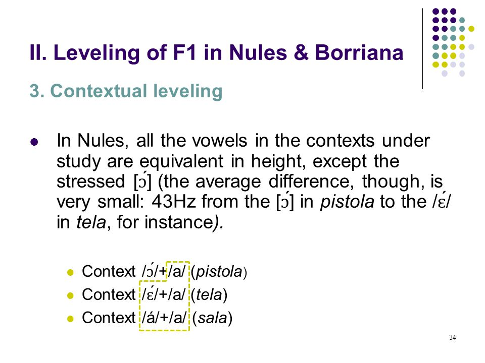 33 II. Leveling of F1 in Nules & Borriana 3. Contextual leveling The basic contrast in height between mid-open vowels and the low vowel in monosyllabi