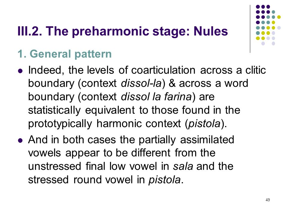 48 III.2. The preharmonic stage: Nules 1. General pattern The backing/rounding of /a/ in the context / ɔ ́/+/a/ (pistola) is supposed to be caused by