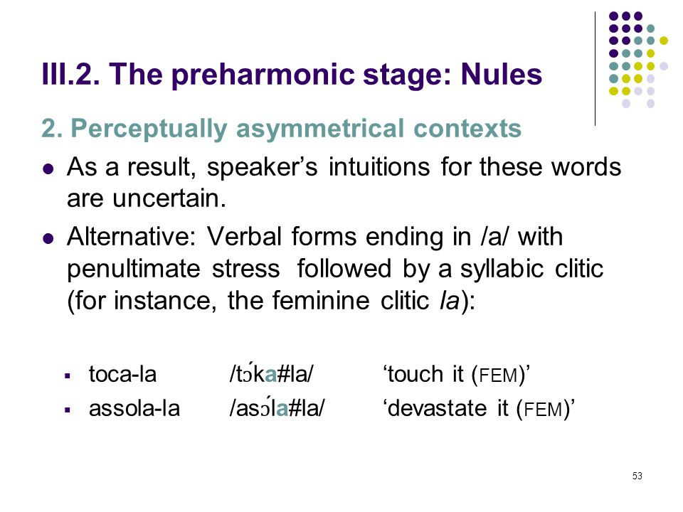 52 III.2. The preharmonic stage: Nules 2. Perceptually asymmetrical contexts Difficulties in describing the behavior of /a/ in this environment:  Pro