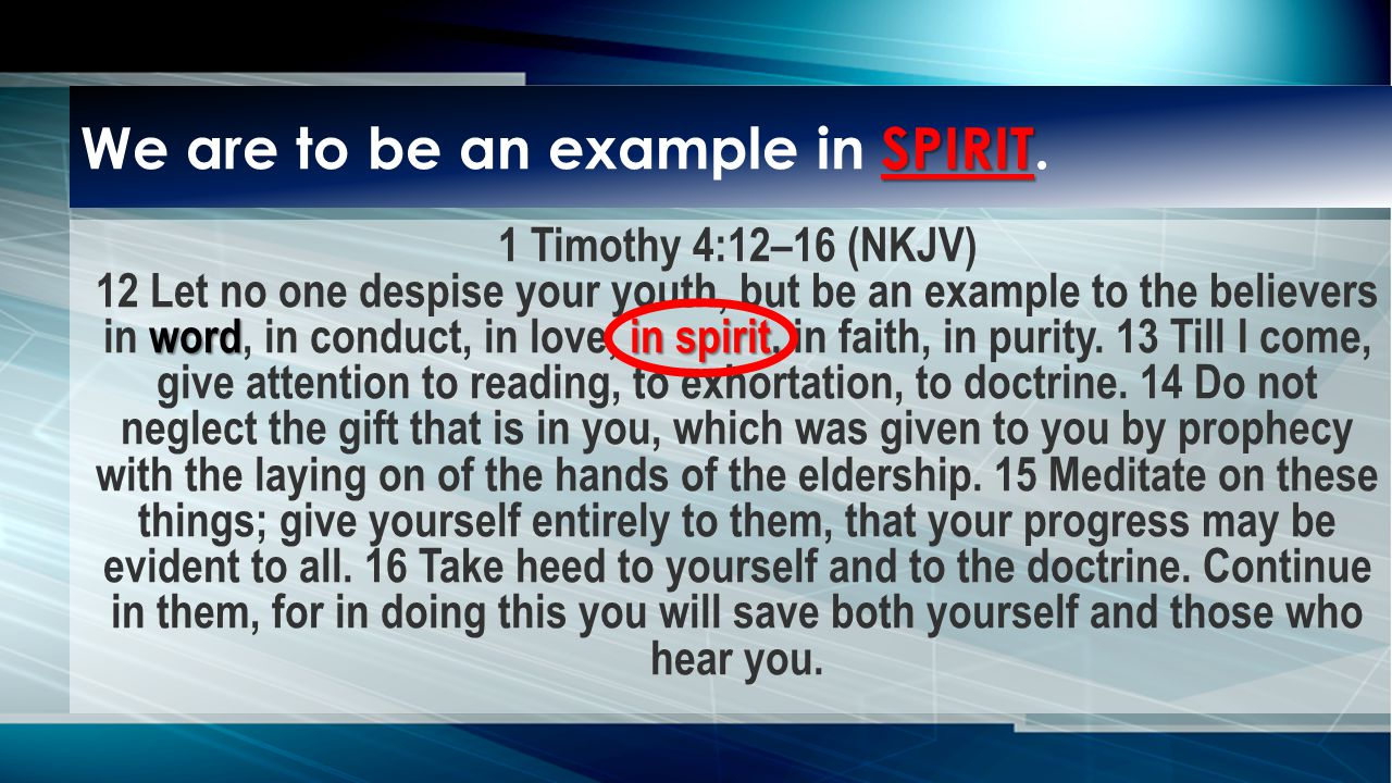 wordin spirit, 1 Timothy 4:12–16 (NKJV) 12 Let no one despise your youth, but be an example to the believers in word, in conduct, in love, in spirit, in faith, in purity.