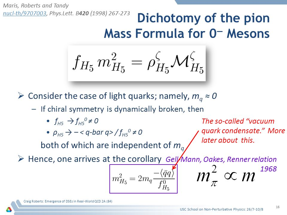Dichotomy of the pion Mass Formula for 0 — Mesons  Consider the case of light quarks; namely, m q ≈ 0 –If chiral symmetry is dynamically broken, then f H5 → f H5 0 ≠ 0 ρ H5 → – / f H5 0 ≠ 0 both of which are independent of m q  Hence, one arrives at the corollary USC School on Non-Perturbative Physics: 26/7-10/8 Craig Roberts: Emergence of DSEs in Real-World QCD 2A (84) 16 Gell-Mann, Oakes, Renner relation 1968 The so-called vacuum quark condensate. More later about this.