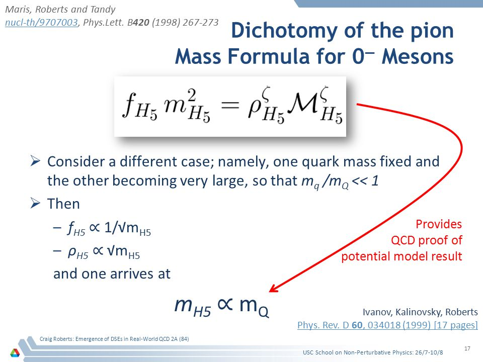 Dichotomy of the pion Mass Formula for 0 — Mesons  Consider a different case; namely, one quark mass fixed and the other becoming very large, so that m q /m Q << 1  Then –f H5 ∝ 1/√m H5 –ρ H5 ∝ √m H5 and one arrives at m H5 ∝ m Q USC School on Non-Perturbative Physics: 26/7-10/8 Craig Roberts: Emergence of DSEs in Real-World QCD 2A (84) 17 Maris, Roberts and Tandy nucl-th/9707003nucl-th/9707003, Phys.Lett.