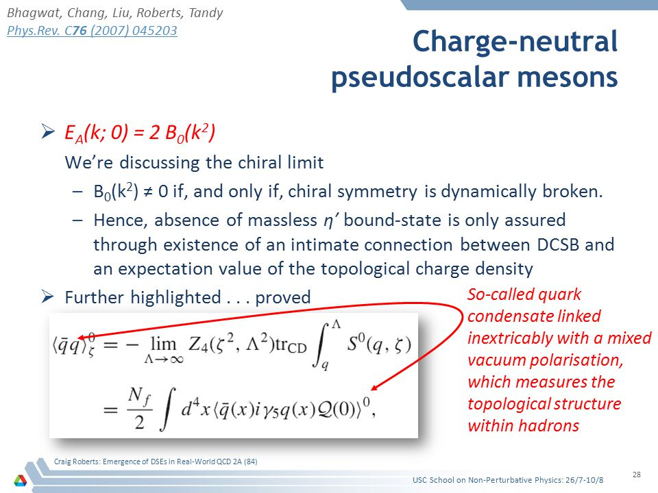 Charge-neutral pseudoscalar mesons  E A (k; 0) = 2 B 0 (k 2 ) We're discussing the chiral limit –B 0 (k 2 ) ≠ 0 if, and only if, chiral symmetry is dynamically broken.