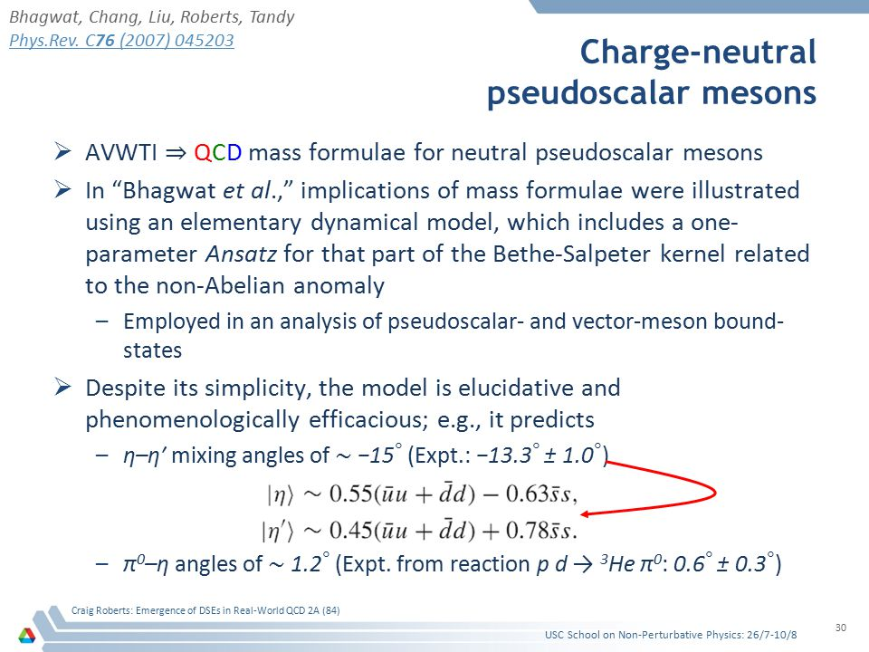 Charge-neutral pseudoscalar mesons  AVWTI ⇒ QCD mass formulae for neutral pseudoscalar mesons  In Bhagwat et al., implications of mass formulae were illustrated using an elementary dynamical model, which includes a one- parameter Ansatz for that part of the Bethe-Salpeter kernel related to the non-Abelian anomaly –Employed in an analysis of pseudoscalar- and vector-meson bound- states  Despite its simplicity, the model is elucidative and phenomenologically efficacious; e.g., it predicts –η–η′ mixing angles of ∼ −15 ◦ (Expt.: −13.3 ◦ ± 1.0 ◦ ) –π 0 –η angles of ∼ 1.2 ◦ (Expt.