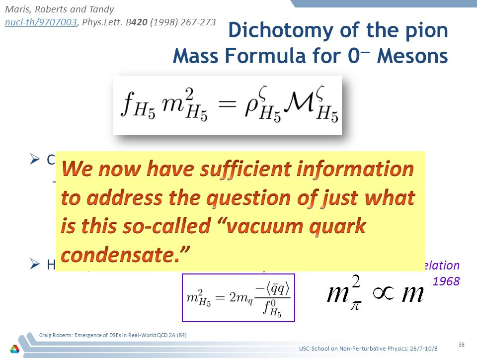 Dichotomy of the pion Mass Formula for 0 — Mesons  Consider the case of light quarks; namely, m q ≈ 0 –If chiral symmetry is dynamically broken, then f H5 → f H5 0 ≠ 0 ρ H5 → – / f H5 0 ≠ 0 both of which are independent of m q  Hence, one arrives at the corollary USC School on Non-Perturbative Physics: 26/7-10/8 Craig Roberts: Emergence of DSEs in Real-World QCD 2A (84) 38 Gell-Mann, Oakes, Renner relation 1968 Maris, Roberts and Tandy nucl-th/9707003nucl-th/9707003, Phys.Lett.