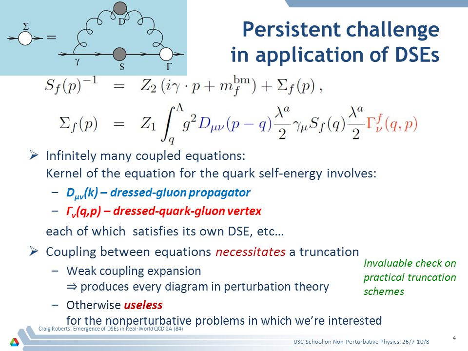  Infinitely many coupled equations: Kernel of the equation for the quark self-energy involves: –D μν (k) – dressed-gluon propagator –Γ ν (q,p) – dressed-quark-gluon vertex each of which satisfies its own DSE, etc…  Coupling between equations necessitates a truncation –Weak coupling expansion ⇒ produces every diagram in perturbation theory –Otherwise useless for the nonperturbative problems in which we're interested Persistent challenge in application of DSEs USC School on Non-Perturbative Physics: 26/7-10/8 Craig Roberts: Emergence of DSEs in Real-World QCD 2A (84) 4 Invaluable check on practical truncation schemes