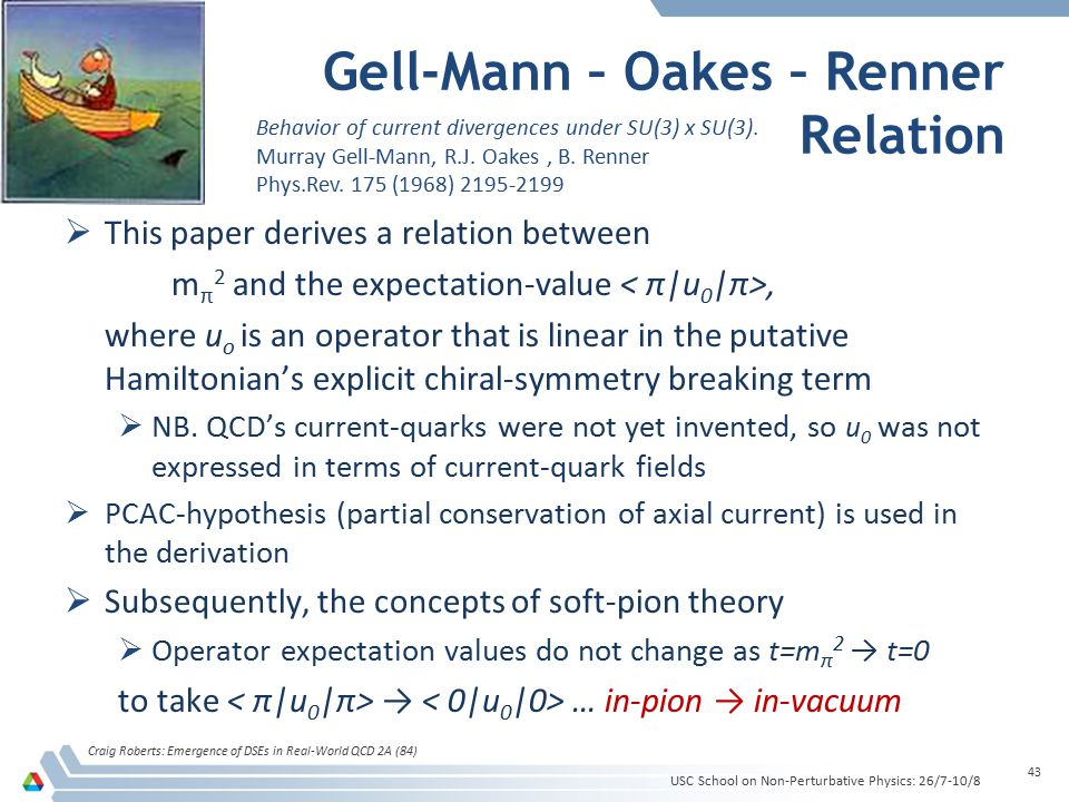 Gell-Mann – Oakes – Renner Relation Craig Roberts: Emergence of DSEs in Real-World QCD 2A (84) 43  This paper derives a relation between m π 2 and th