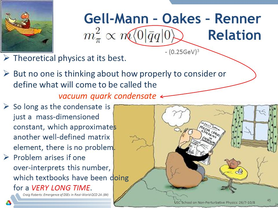 Gell-Mann – Oakes – Renner Relation Craig Roberts: Emergence of DSEs in Real-World QCD 2A (84) 45  Theoretical physics at its best.  But no one is t