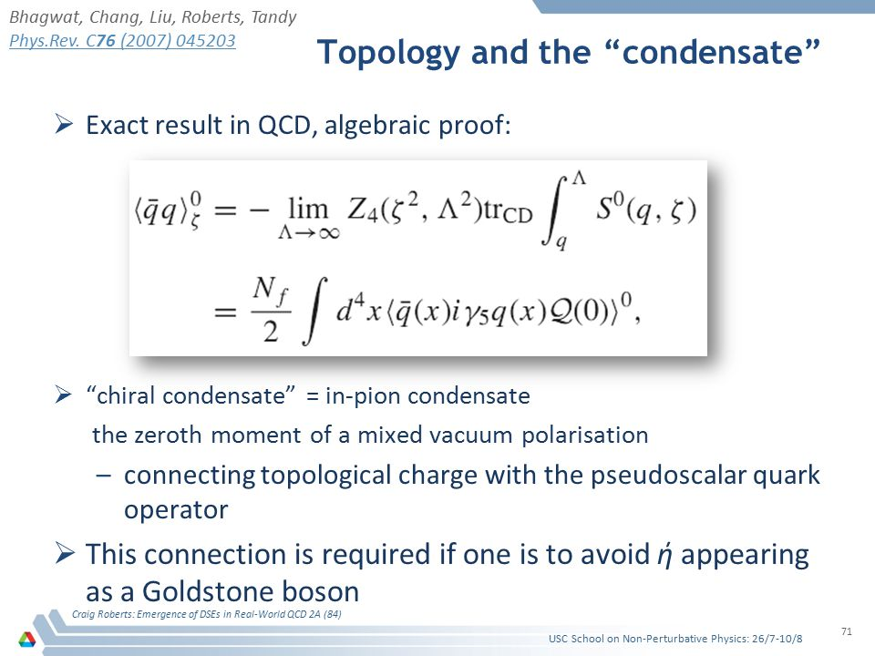 Topology and the condensate  Exact result in QCD, algebraic proof:  chiral condensate = in-pion condensate the zeroth moment of a mixed vacuum polarisation –connecting topological charge with the pseudoscalar quark operator  This connection is required if one is to avoid ή appearing as a Goldstone boson USC School on Non-Perturbative Physics: 26/7-10/8 Craig Roberts: Emergence of DSEs in Real-World QCD 2A (84) 71 Bhagwat, Chang, Liu, Roberts, Tandy Phys.Rev.