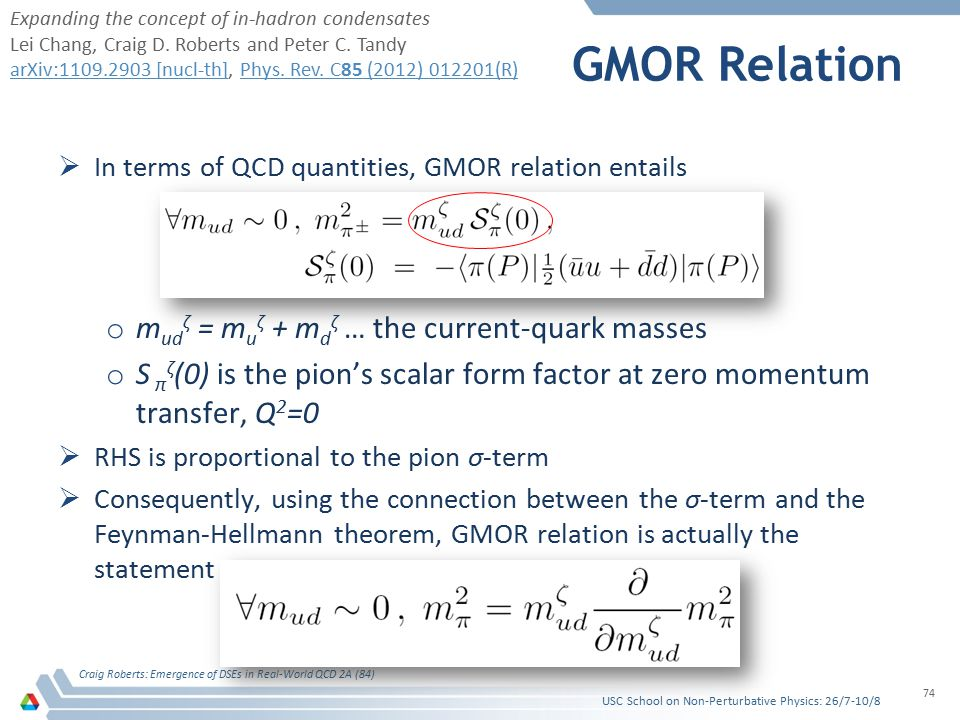 GMOR Relation  In terms of QCD quantities, GMOR relation entails o m ud ζ = m u ζ + m d ζ … the current-quark masses o S π ζ (0) is the pion's scalar form factor at zero momentum transfer, Q 2 =0  RHS is proportional to the pion σ-term  Consequently, using the connection between the σ-term and the Feynman-Hellmann theorem, GMOR relation is actually the statement USC School on Non-Perturbative Physics: 26/7-10/8 Craig Roberts: Emergence of DSEs in Real-World QCD 2A (84) 74 Expanding the concept of in-hadron condensates Lei Chang, Craig D.