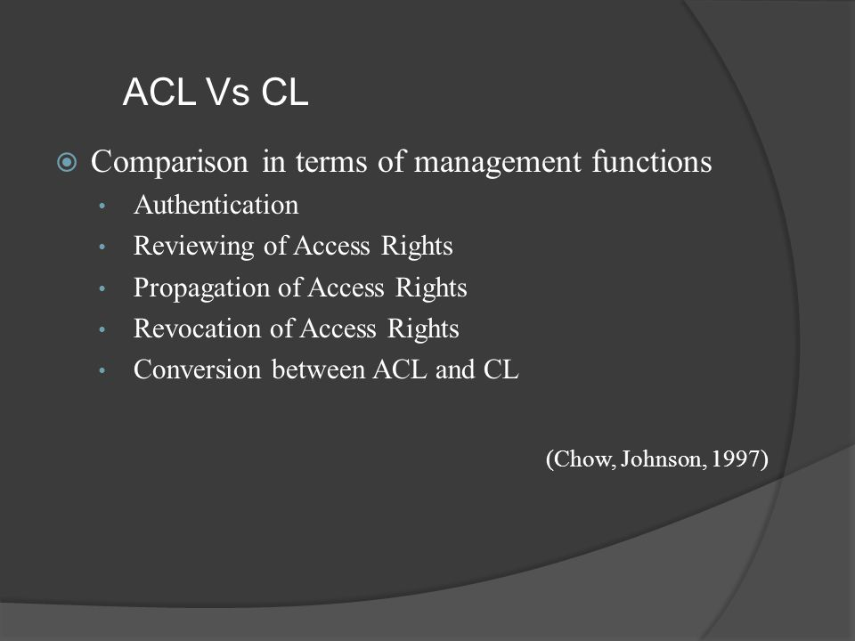 ACL Vs CL  Comparison in terms of management functions Authentication Reviewing of Access Rights Propagation of Access Rights Revocation of Access Rights Conversion between ACL and CL (Chow, Johnson, 1997)