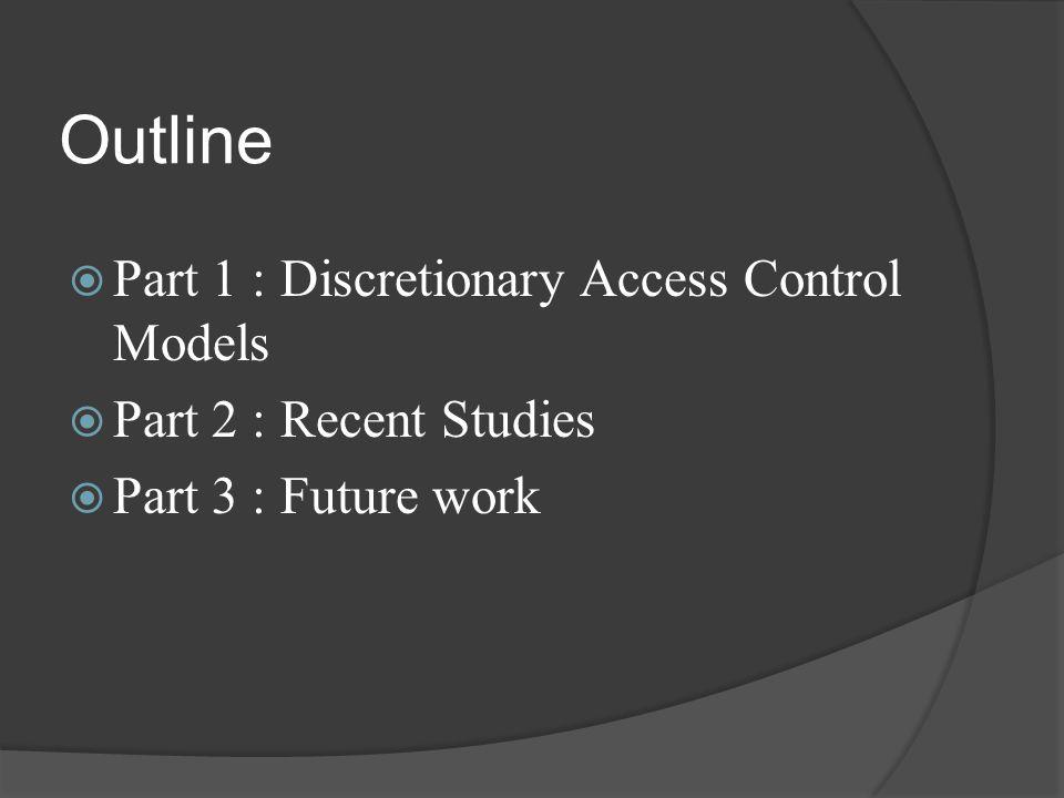 Outline  Part 1 : Discretionary Access Control Models  Part 2 : Recent Studies  Part 3 : Future work