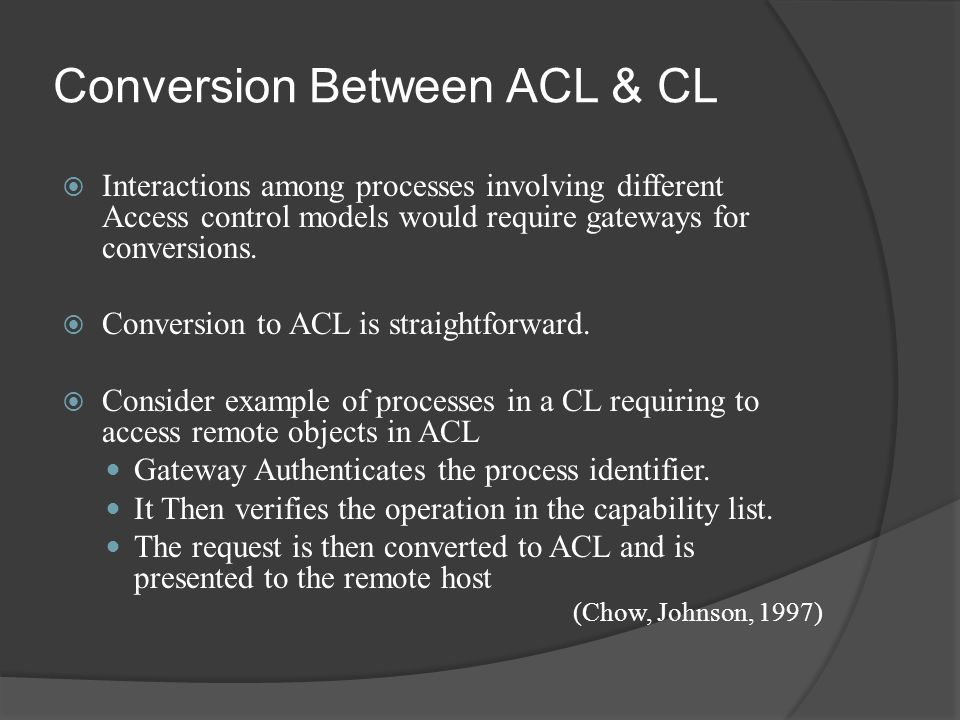 Conversion Between ACL & CL  Interactions among processes involving different Access control models would require gateways for conversions.