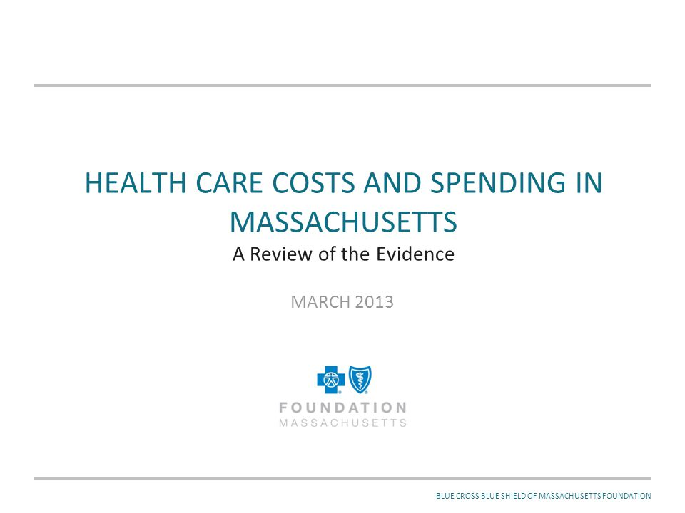 MARCH 2013BLUE CROSS BLUE SHIELD OF MASSACHUSETTS FOUNDATION HEALTH CARE COSTS AND SPENDING IN MASSACHUSETTS A Review of the Evidence MARCH 2013