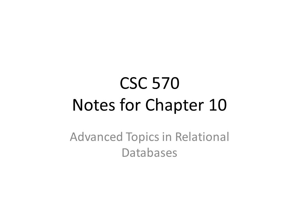 CSC 570 Notes for Chapter 10 Advanced Topics in Relational Databases