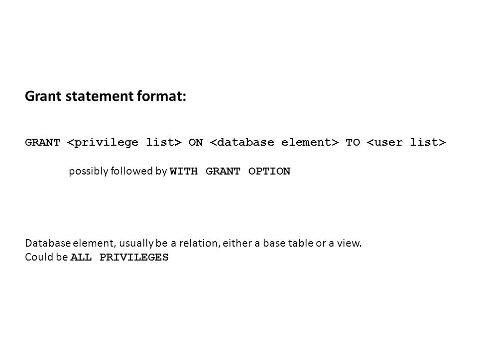 Grant statement format: GRANT ON TO possibly followed by WITH GRANT OPTION Database element, usually be a relation, either a base table or a view.