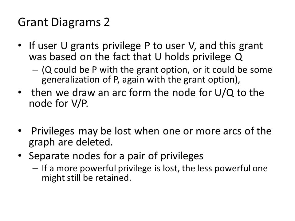 Grant Diagrams 2 If user U grants privilege P to user V, and this grant was based on the fact that U holds privilege Q – (Q could be P with the grant option, or it could be some generalization of P, again with the grant option), then we draw an arc form the node for U/Q to the node for V/P.