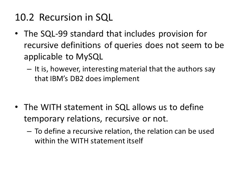 10.2 Recursion in SQL The SQL-99 standard that includes provision for recursive definitions of queries does not seem to be applicable to MySQL – It is, however, interesting material that the authors say that IBM's DB2 does implement The WITH statement in SQL allows us to define temporary relations, recursive or not.