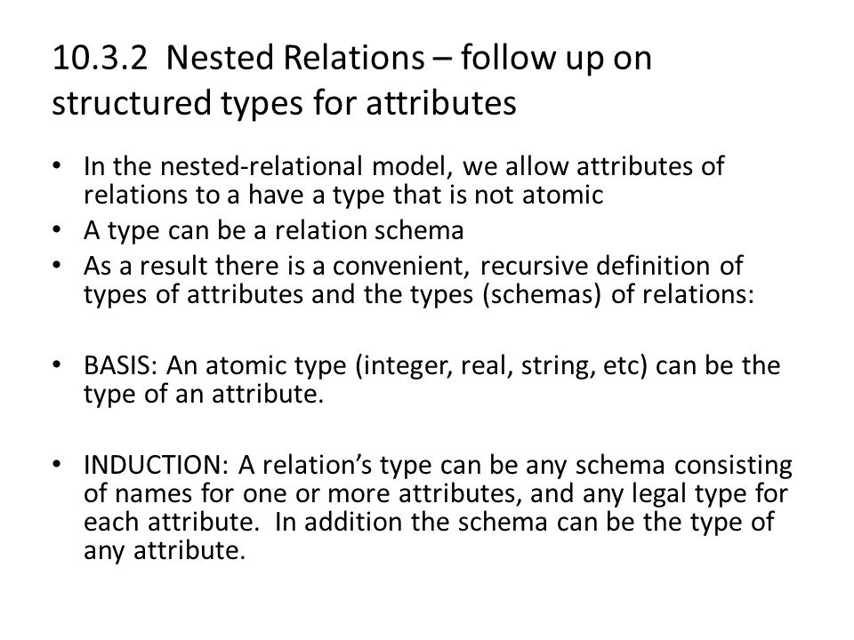 10.3.2 Nested Relations – follow up on structured types for attributes In the nested-relational model, we allow attributes of relations to a have a type that is not atomic A type can be a relation schema As a result there is a convenient, recursive definition of types of attributes and the types (schemas) of relations: BASIS: An atomic type (integer, real, string, etc) can be the type of an attribute.