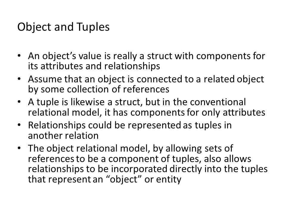 Object and Tuples An object's value is really a struct with components for its attributes and relationships Assume that an object is connected to a related object by some collection of references A tuple is likewise a struct, but in the conventional relational model, it has components for only attributes Relationships could be represented as tuples in another relation The object relational model, by allowing sets of references to be a component of tuples, also allows relationships to be incorporated directly into the tuples that represent an object or entity