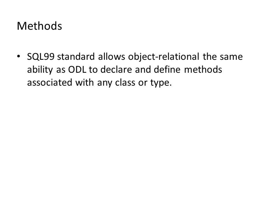Methods SQL99 standard allows object-relational the same ability as ODL to declare and define methods associated with any class or type.
