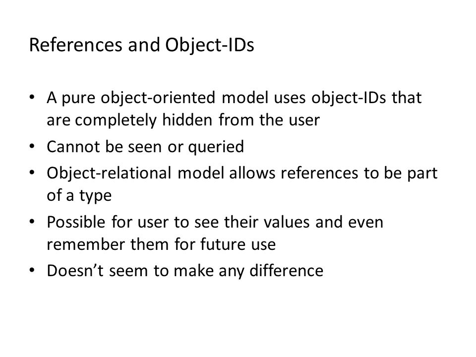 References and Object-IDs A pure object-oriented model uses object-IDs that are completely hidden from the user Cannot be seen or queried Object-relational model allows references to be part of a type Possible for user to see their values and even remember them for future use Doesn't seem to make any difference