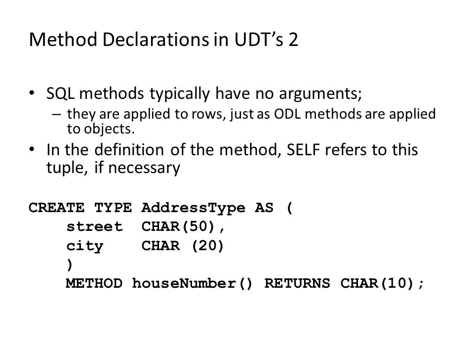 Method Declarations in UDT's 2 SQL methods typically have no arguments; – they are applied to rows, just as ODL methods are applied to objects.