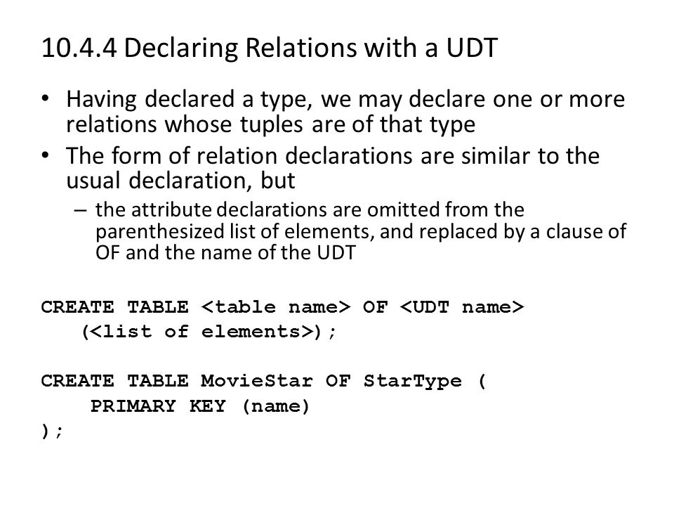 10.4.4 Declaring Relations with a UDT Having declared a type, we may declare one or more relations whose tuples are of that type The form of relation declarations are similar to the usual declaration, but – the attribute declarations are omitted from the parenthesized list of elements, and replaced by a clause of OF and the name of the UDT CREATE TABLE OF ( ); CREATE TABLE MovieStar OF StarType ( PRIMARY KEY (name) );