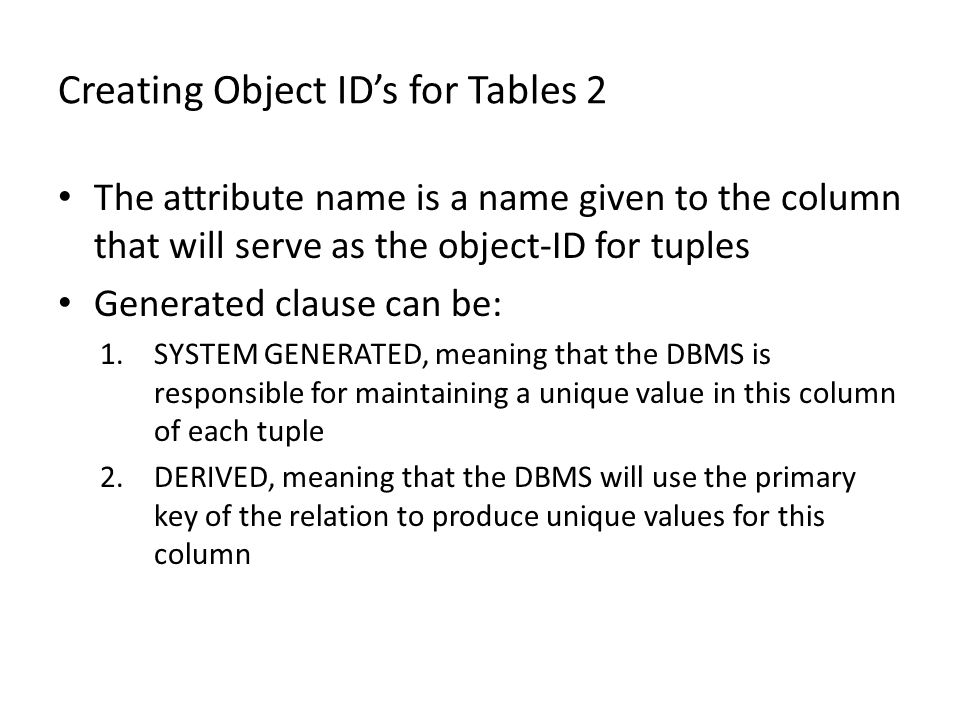 Creating Object ID's for Tables 2 The attribute name is a name given to the column that will serve as the object-ID for tuples Generated clause can be: 1.SYSTEM GENERATED, meaning that the DBMS is responsible for maintaining a unique value in this column of each tuple 2.DERIVED, meaning that the DBMS will use the primary key of the relation to produce unique values for this column