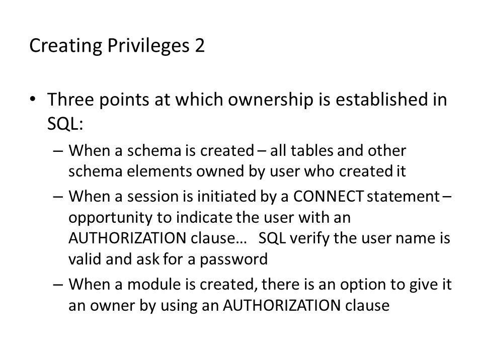 Creating Privileges 2 Three points at which ownership is established in SQL: – When a schema is created – all tables and other schema elements owned by user who created it – When a session is initiated by a CONNECT statement – opportunity to indicate the user with an AUTHORIZATION clause… SQL verify the user name is valid and ask for a password – When a module is created, there is an option to give it an owner by using an AUTHORIZATION clause