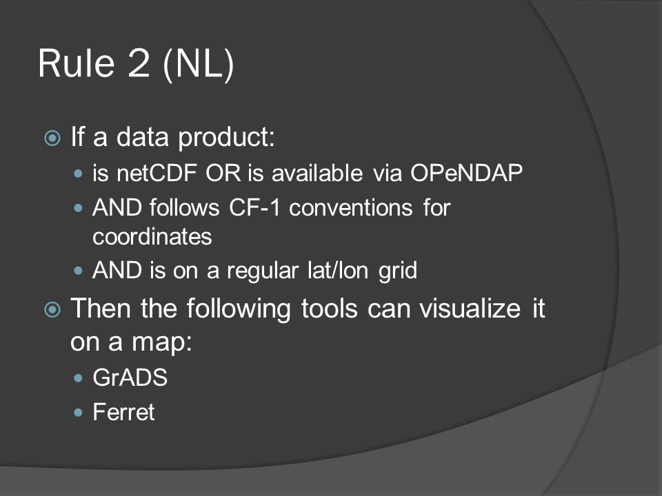 Rule 2 (NL)  If a data product: is netCDF OR is available via OPeNDAP AND follows CF-1 conventions for coordinates AND is on a regular lat/lon grid  Then the following tools can visualize it on a map: GrADS Ferret