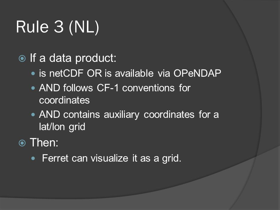Rule 3 (NL)  If a data product: is netCDF OR is available via OPeNDAP AND follows CF-1 conventions for coordinates AND contains auxiliary coordinates for a lat/lon grid  Then: Ferret can visualize it as a grid.