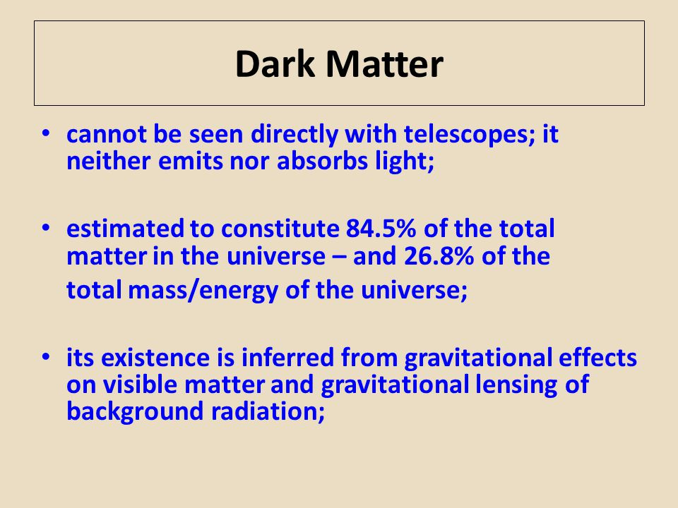 Dark Matter cannot be seen directly with telescopes; it neither emits nor absorbs light; estimated to constitute 84.5% of the total matter in the univ